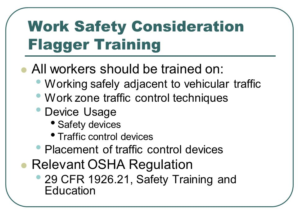 Work Safety Consideration Flagger Training All workers should be trained on: Working safely adjacent to vehicular traffic Work zone traffic control techniques Device Usage Safety devices Traffic control devices Placement of traffic control devices Relevant OSHA Regulation 29 CFR 1926.21, Safety Training and Education