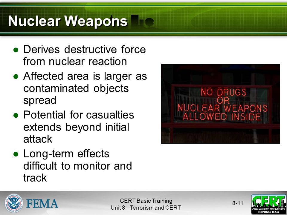 8-11 Nuclear Weapons ●Derives destructive force from nuclear reaction ●Affected area is larger as contaminated objects spread ●Potential for casualties extends beyond initial attack ●Long-term effects difficult to monitor and track CERT Basic Training Unit 8: Terrorism and CERT