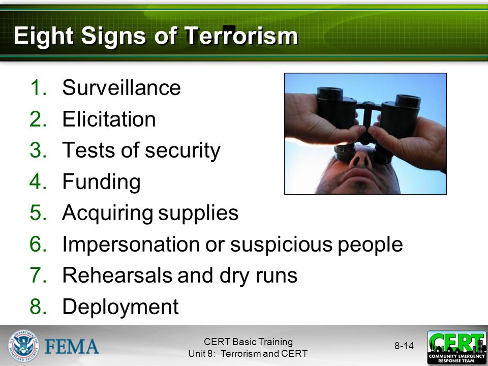8-14 Eight Signs of Terrorism 1.Surveillance 2.Elicitation 3.Tests of security 4.Funding 5.Acquiring supplies 6.Impersonation or suspicious people 7.Rehearsals and dry runs 8.Deployment CERT Basic Training Unit 8: Terrorism and CERT