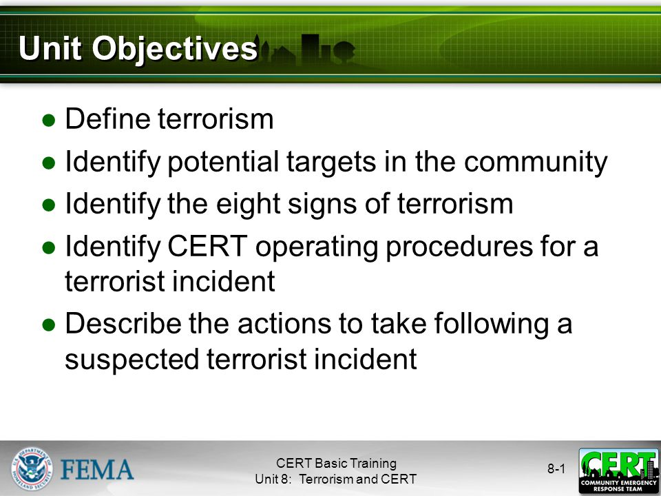 CERT Basic Training Unit 8: Terrorism and CERT 8-1 Unit Objectives ●Define terrorism ●Identify potential targets in the community ●Identify the eight signs of terrorism ●Identify CERT operating procedures for a terrorist incident ●Describe the actions to take following a suspected terrorist incident