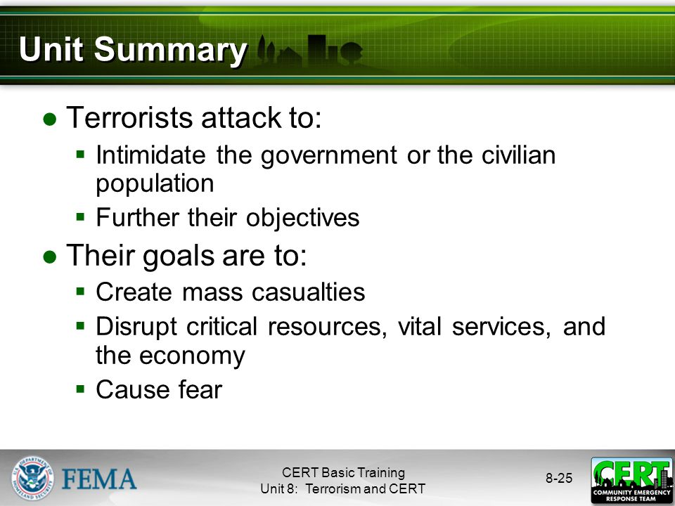 8-25 Unit Summary ●Terrorists attack to:  Intimidate the government or the civilian population  Further their objectives ●Their goals are to:  Create mass casualties  Disrupt critical resources, vital services, and the economy  Cause fear CERT Basic Training Unit 8: Terrorism and CERT