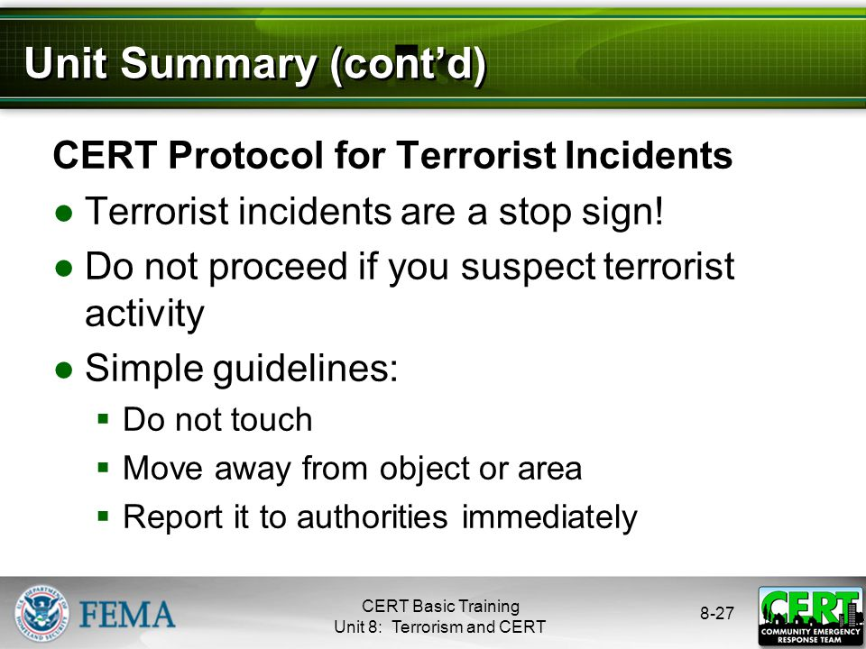 8-27 Unit Summary (cont'd) CERT Protocol for Terrorist Incidents ●Terrorist incidents are a stop sign.