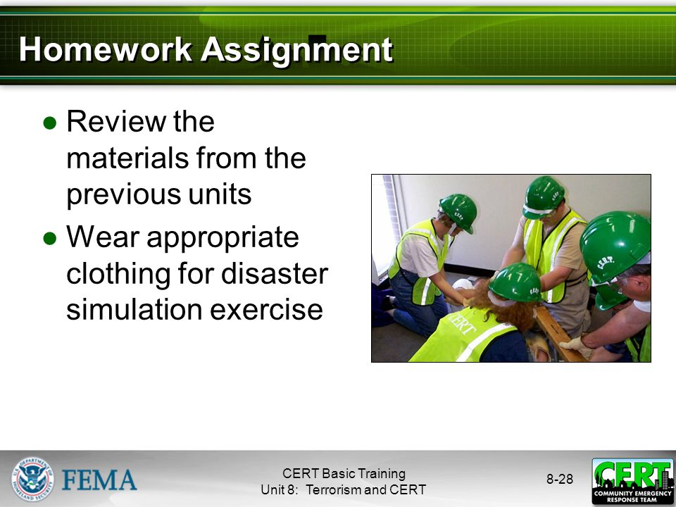 8-28 Homework Assignment ●Review the materials from the previous units ●Wear appropriate clothing for disaster simulation exercise CERT Basic Training Unit 8: Terrorism and CERT