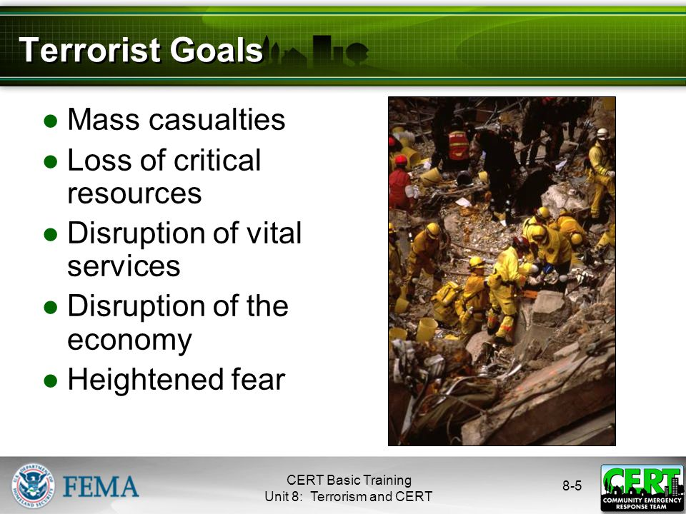8-5 Terrorist Goals ●Mass casualties ●Loss of critical resources ●Disruption of vital services ●Disruption of the economy ●Heightened fear CERT Basic Training Unit 8: Terrorism and CERT