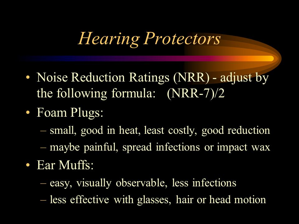 Hearing Protectors Noise Reduction Ratings (NRR) - adjust by the following formula: (NRR-7)/2 Foam Plugs: –small, good in heat, least costly, good reduction –maybe painful, spread infections or impact wax Ear Muffs: –easy, visually observable, less infections –less effective with glasses, hair or head motion