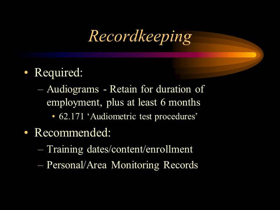 Recordkeeping Required: –Audiograms - Retain for duration of employment, plus at least 6 months 62.171 'Audiometric test procedures' Recommended: –Tra