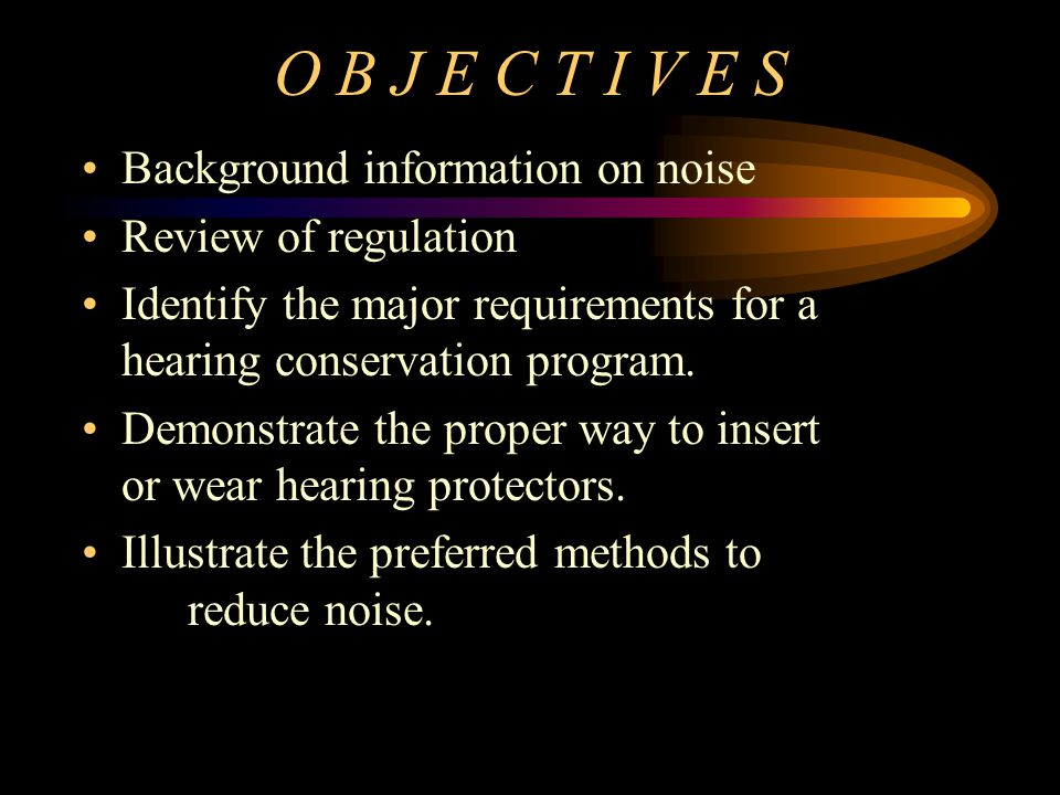 O B J E C T I V E S Background information on noise Review of regulation Identify the major requirements for a hearing conservation program. Demonstra