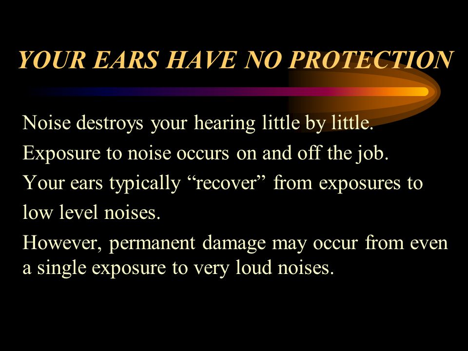 YOUR EARS HAVE NO PROTECTION Noise destroys your hearing little by little.