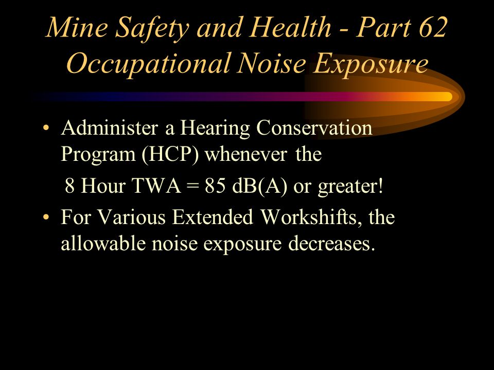 Mine Safety and Health - Part 62 Occupational Noise Exposure Administer a Hearing Conservation Program (HCP) whenever the 8 Hour TWA = 85 dB(A) or greater.