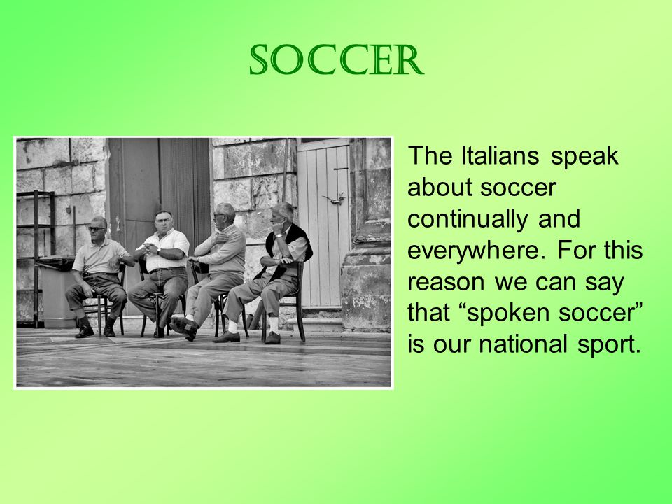 Soccer The Italians speak about soccer continually and everywhere.