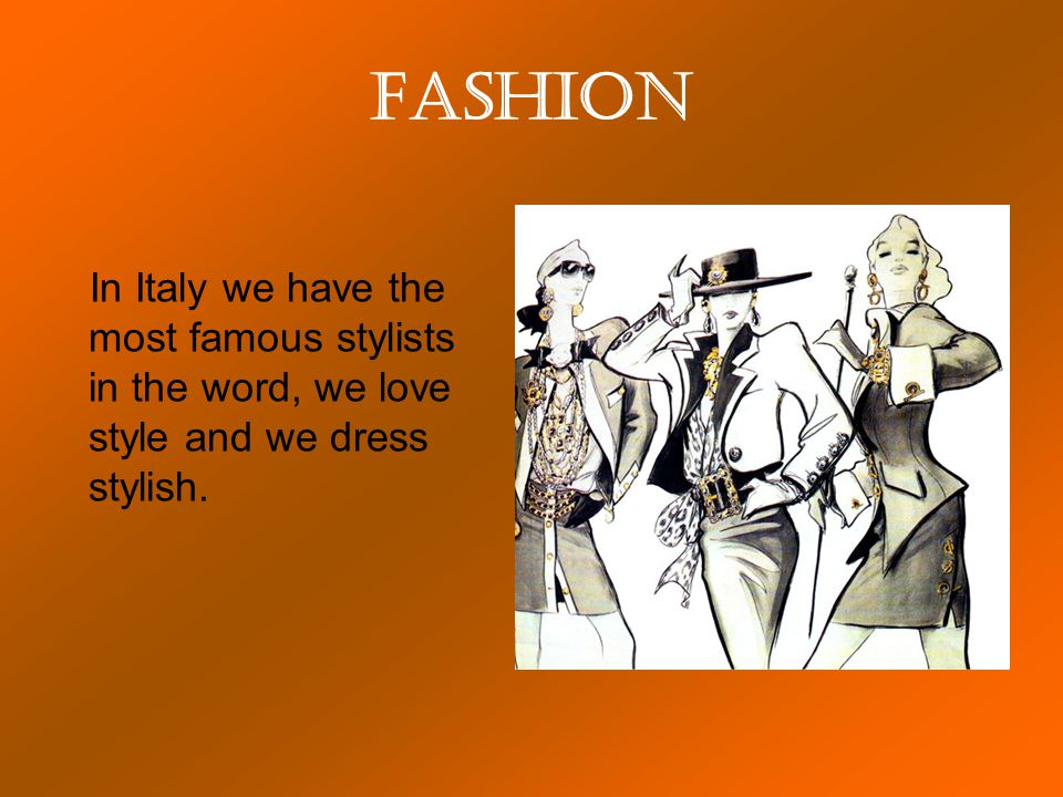 Fashion In Italy we have the most famous stylists in the word, we love style and we dress stylish.