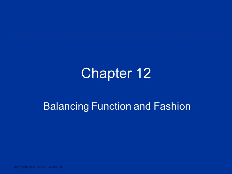 Copyright © 2005, Pearson Education, Inc. Chapter 12 Balancing Function and Fashion
