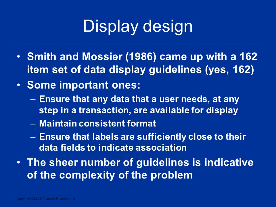 Copyright © 2005, Pearson Education, Inc. Display design Smith and Mossier (1986) came up with a 162 item set of data display guidelines (yes, 162) So