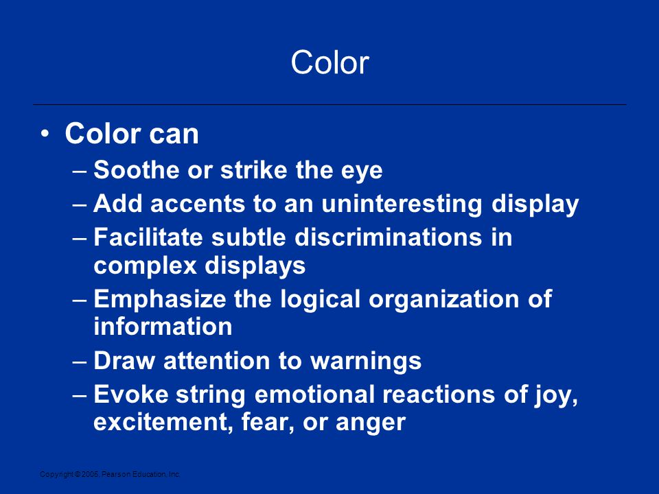Copyright © 2005, Pearson Education, Inc. Color Color can –Soothe or strike the eye –Add accents to an uninteresting display –Facilitate subtle discri