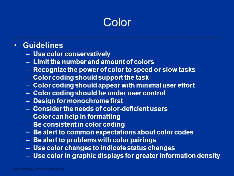 Copyright © 2005, Pearson Education, Inc. Color Guidelines –Use color conservatively –Limit the number and amount of colors –Recognize the power of co
