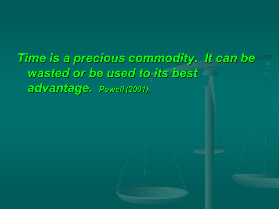 Time is a precious commodity. It can be wasted or be used to its best advantage. Powell (2001)