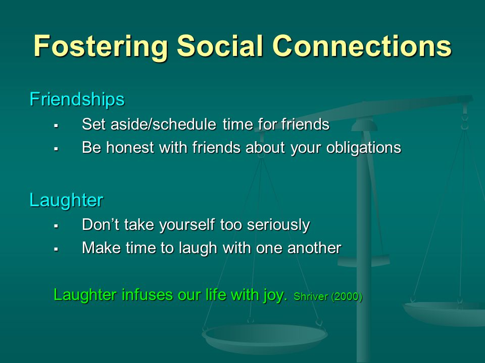 Fostering Social Connections Friendships  Set aside/schedule time for friends  Be honest with friends about your obligations Laughter  Don't take yourself too seriously  Make time to laugh with one another Laughter infuses our life with joy.