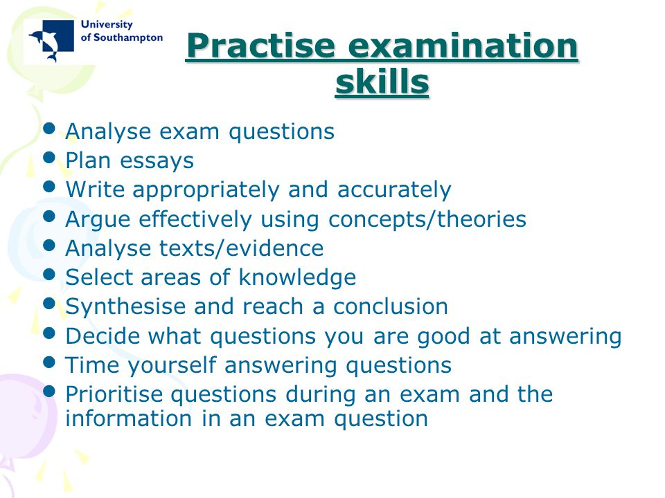 Practise examination skills Analyse exam questions Plan essays Write appropriately and accurately Argue effectively using concepts/theories Analyse te