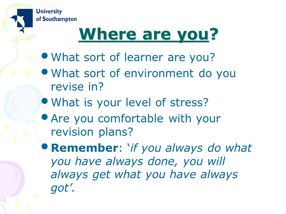 Where are you? What sort of learner are you? What sort of environment do you revise in? What is your level of stress? Are you comfortable with your re