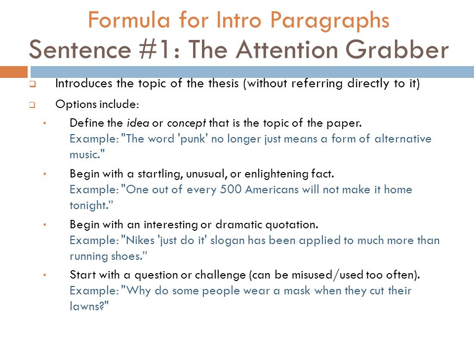 Formula for Intro Paragraphs Sentence #1: The Attention Grabber  Introduces the topic of the thesis (without referring directly to it)  Options include: Define the idea or concept that is the topic of the paper.
