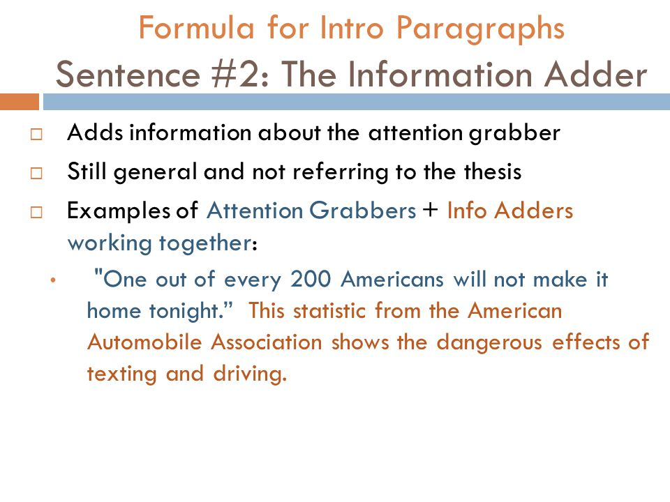 Formula for Intro Paragraphs Sentence #2: The Information Adder  Adds information about the attention grabber  Still general and not referring to the thesis  Examples of Attention Grabbers + Info Adders working together: One out of every 200 Americans will not make it home tonight. This statistic from the American Automobile Association shows the dangerous effects of texting and driving.