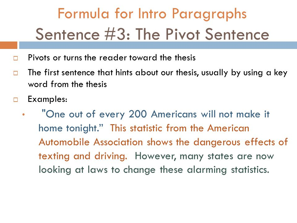 Formula for Intro Paragraphs Sentence #3: The Pivot Sentence  Pivots or turns the reader toward the thesis  The first sentence that hints about our thesis, usually by using a key word from the thesis  Examples: One out of every 200 Americans will not make it home tonight. This statistic from the American Automobile Association shows the dangerous effects of texting and driving.