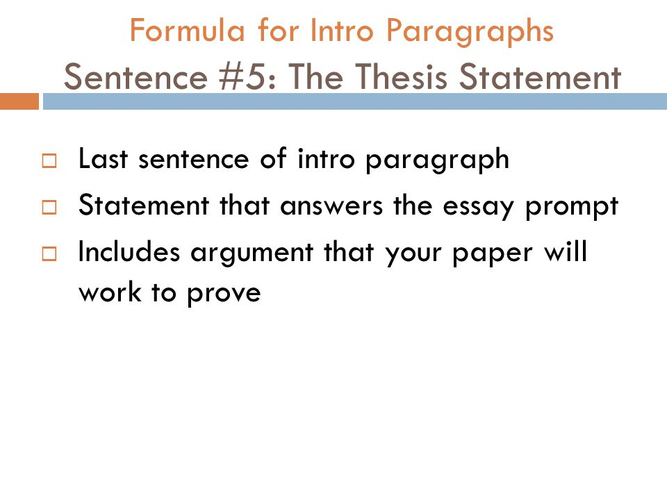 Formula for Intro Paragraphs Sentence #5: The Thesis Statement  Last sentence of intro paragraph  Statement that answers the essay prompt  Includes argument that your paper will work to prove