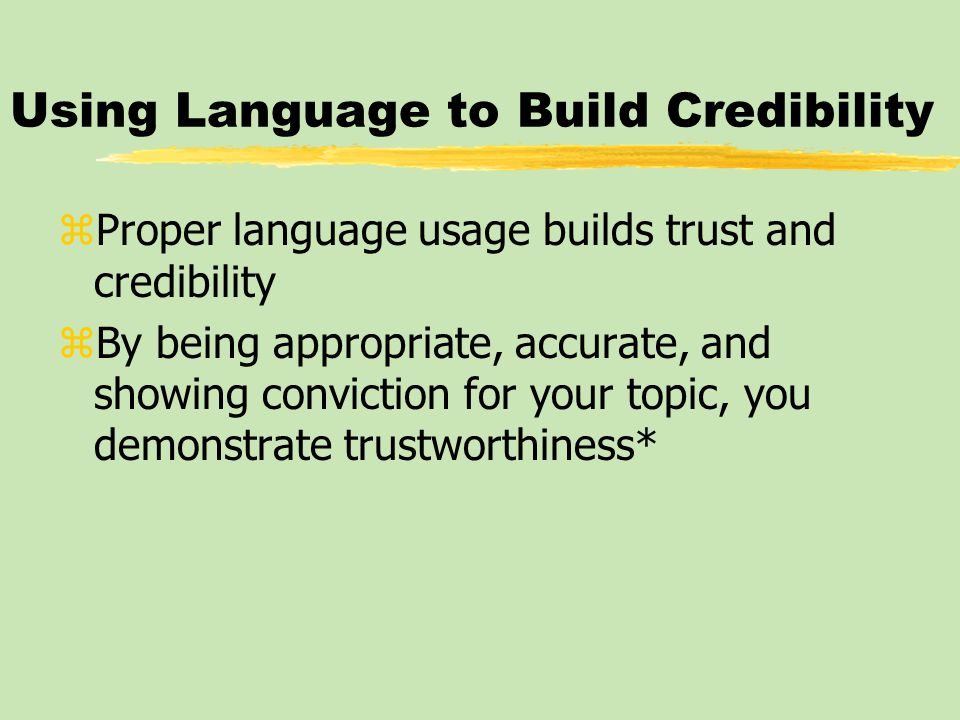 Using Language to Build Credibility zProper language usage builds trust and credibility zBy being appropriate, accurate, and showing conviction for yo