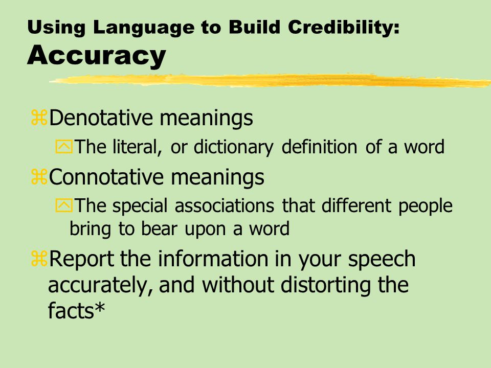Using Language to Build Credibility: Accuracy zDenotative meanings yThe literal, or dictionary definition of a word zConnotative meanings yThe special