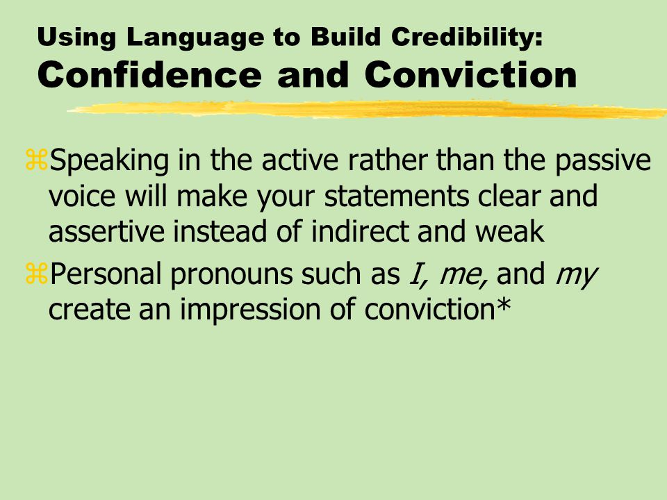 Using Language to Build Credibility: Confidence and Conviction zSpeaking in the active rather than the passive voice will make your statements clear and assertive instead of indirect and weak zPersonal pronouns such as I, me, and my create an impression of conviction*