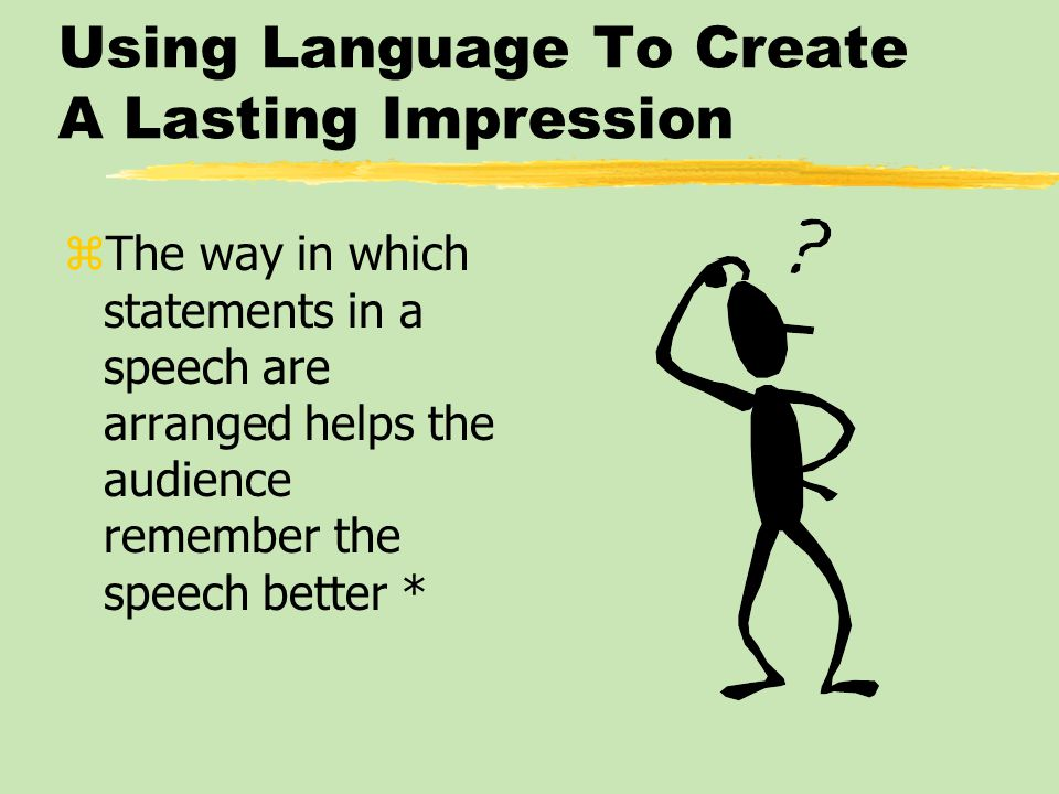 Using Language To Create A Lasting Impression zThe way in which statements in a speech are arranged helps the audience remember the speech better *