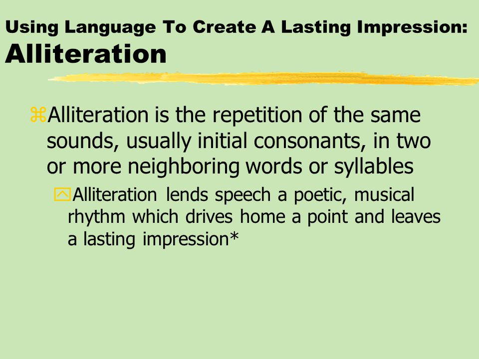 Using Language To Create A Lasting Impression: Alliteration zAlliteration is the repetition of the same sounds, usually initial consonants, in two or