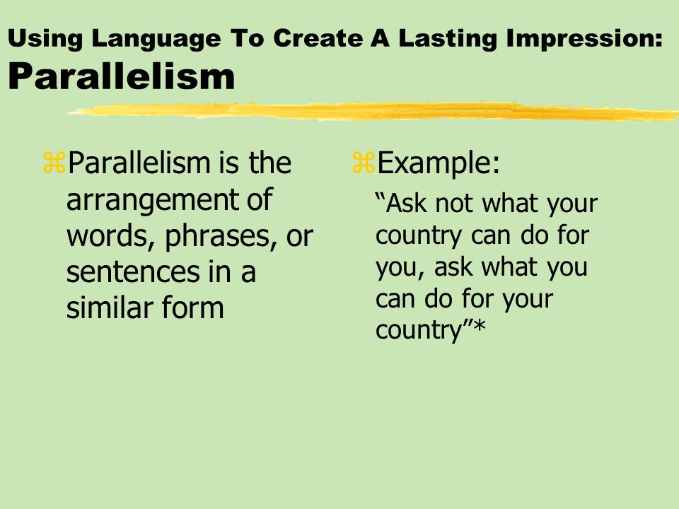 Using Language To Create A Lasting Impression: Parallelism zParallelism is the arrangement of words, phrases, or sentences in a similar form z Example