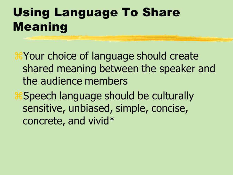 Using Language To Share Meaning zYour choice of language should create shared meaning between the speaker and the audience members zSpeech language sh