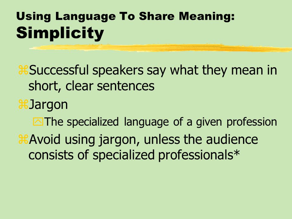 Using Language To Share Meaning: Simplicity zSuccessful speakers say what they mean in short, clear sentences zJargon yThe specialized language of a given profession zAvoid using jargon, unless the audience consists of specialized professionals*