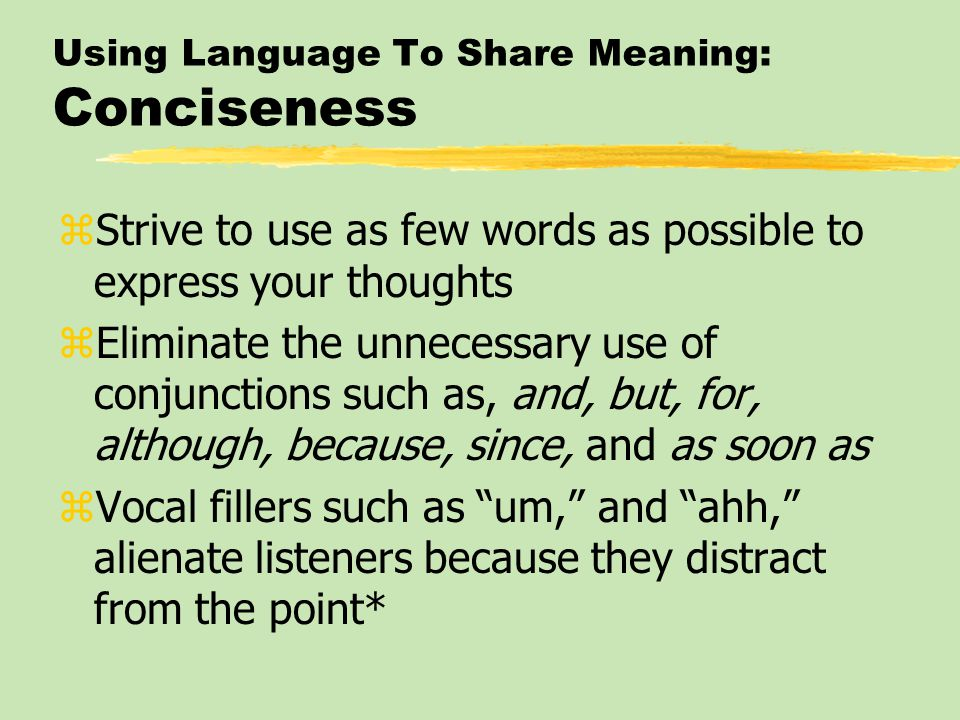 Using Language To Share Meaning: Conciseness zStrive to use as few words as possible to express your thoughts zEliminate the unnecessary use of conjun
