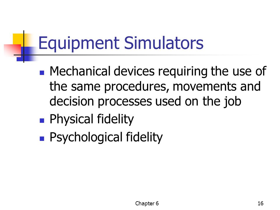 Chapter 616 Equipment Simulators Mechanical devices requiring the use of the same procedures, movements and decision processes used on the job Physical fidelity Psychological fidelity