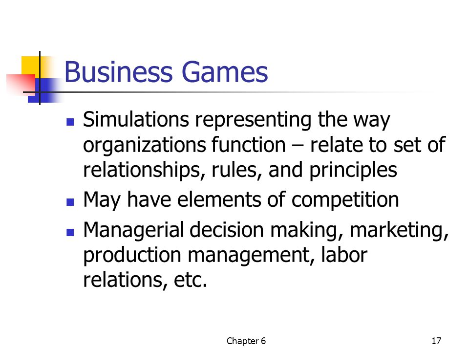 Chapter 617 Business Games Simulations representing the way organizations function – relate to set of relationships, rules, and principles May have elements of competition Managerial decision making, marketing, production management, labor relations, etc.