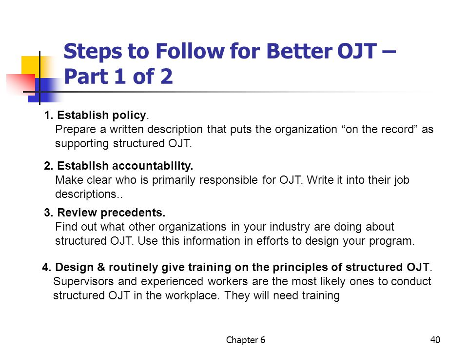 "Chapter 640 Steps to Follow for Better OJT – Part 1 of 2 1. Establish policy. Prepare a written description that puts the organization ""on the record"""