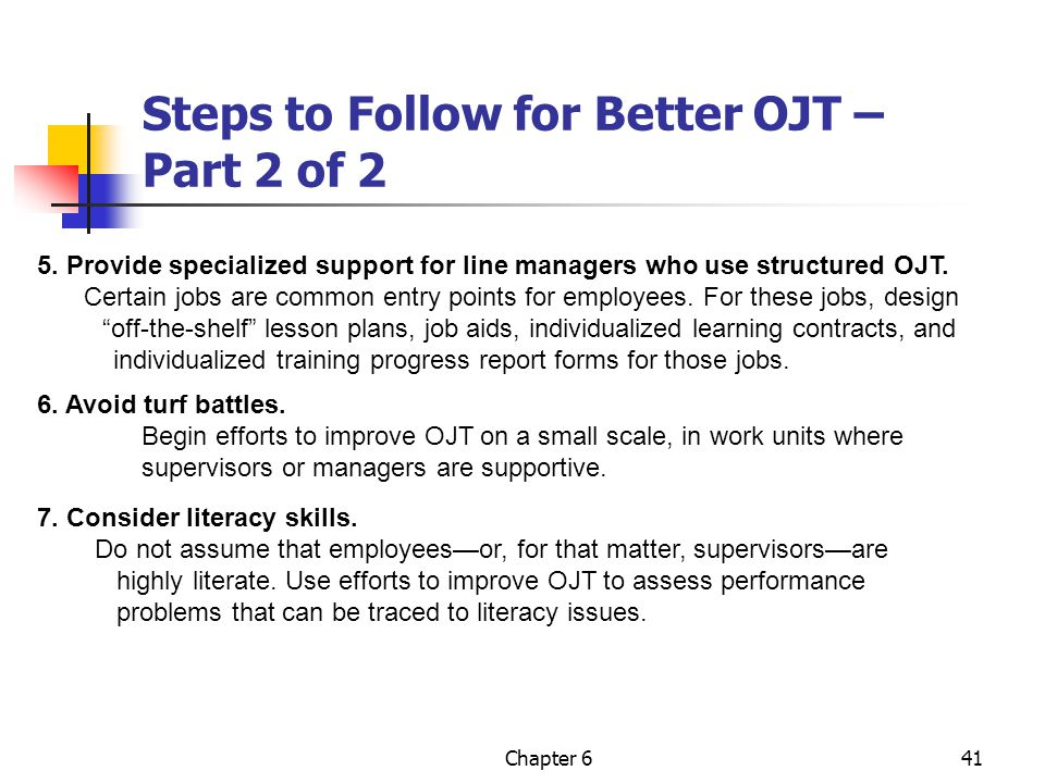 Chapter 641 Steps to Follow for Better OJT – Part 2 of 2 5. Provide specialized support for line managers who use structured OJT. Certain jobs are com