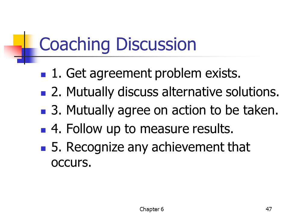 Chapter 647 Coaching Discussion 1. Get agreement problem exists. 2. Mutually discuss alternative solutions. 3. Mutually agree on action to be taken. 4