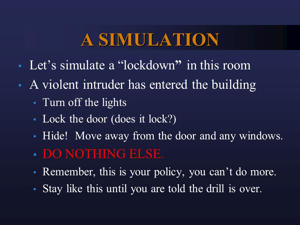 A SIMULATION Let's simulate a lockdown in this room A violent intruder has entered the building Turn off the lights Lock the door (does it lock?) Hide.