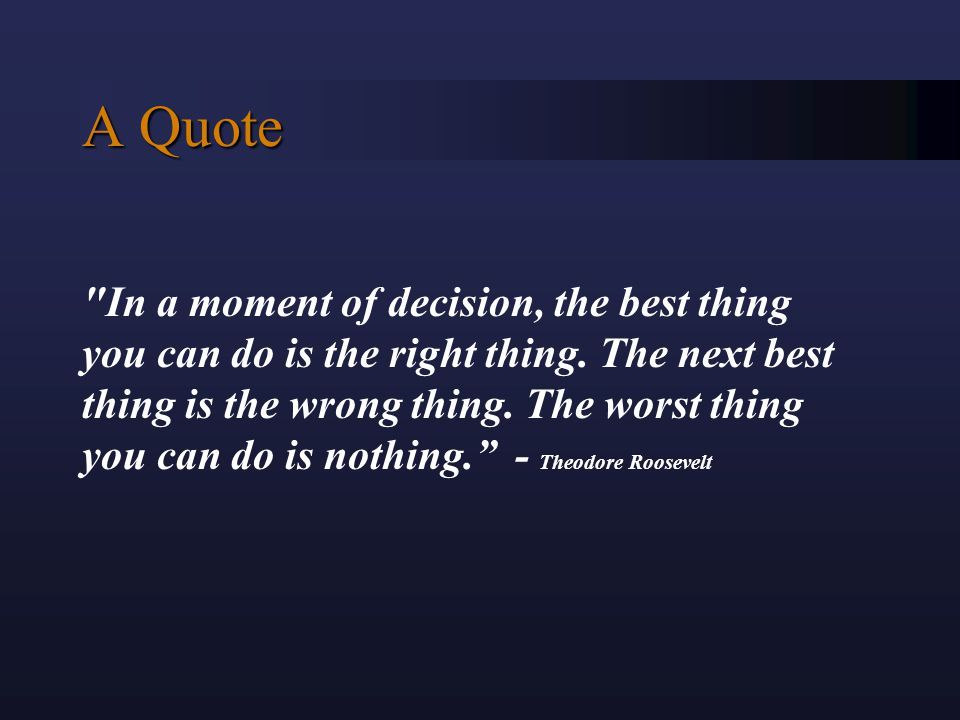 A Quote In a moment of decision, the best thing you can do is the right thing.