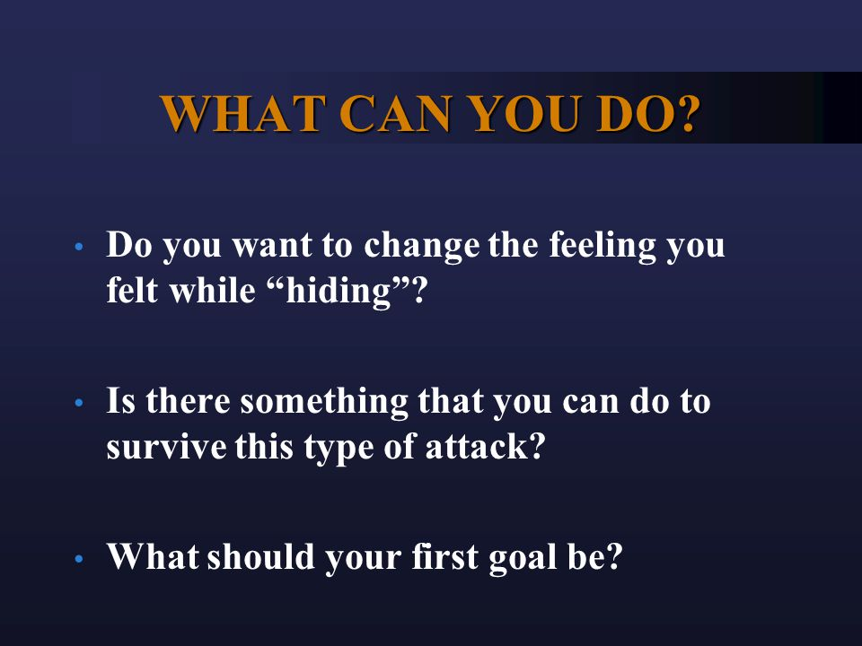 WHAT CAN YOU DO. Do you want to change the feeling you felt while hiding .