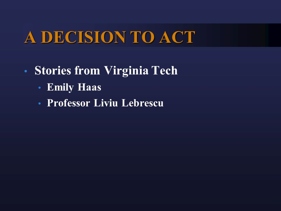 A DECISION TO ACT Stories from Virginia Tech Emily Haas Professor Liviu Lebrescu