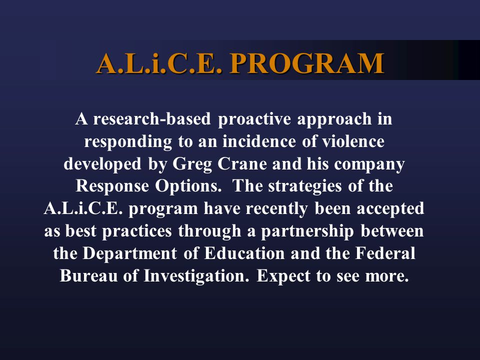 A.L.i.C.E. PROGRAM A research-based proactive approach in responding to an incidence of violence developed by Greg Crane and his company Response Opti