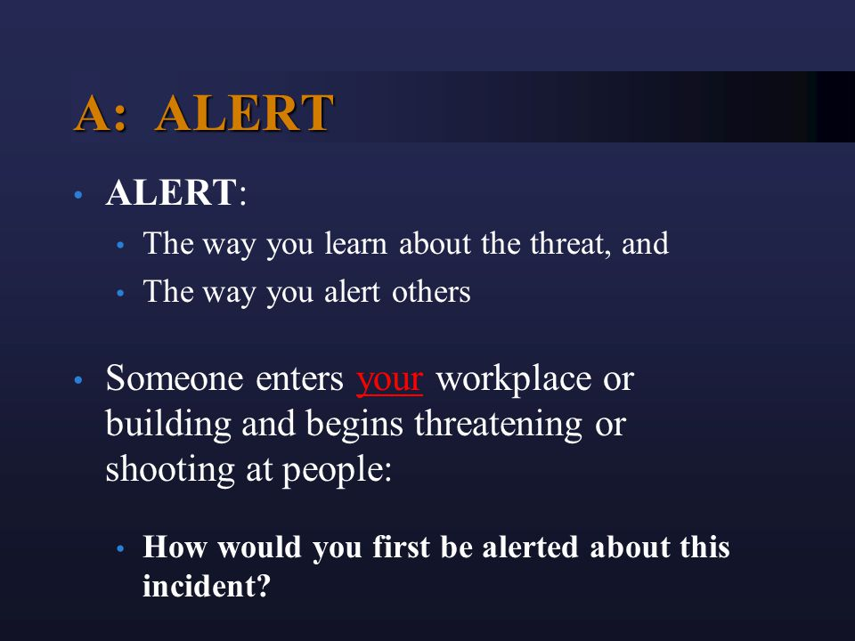 A: ALERT ALERT: The way you learn about the threat, and The way you alert others Someone enters your workplace or building and begins threatening or s