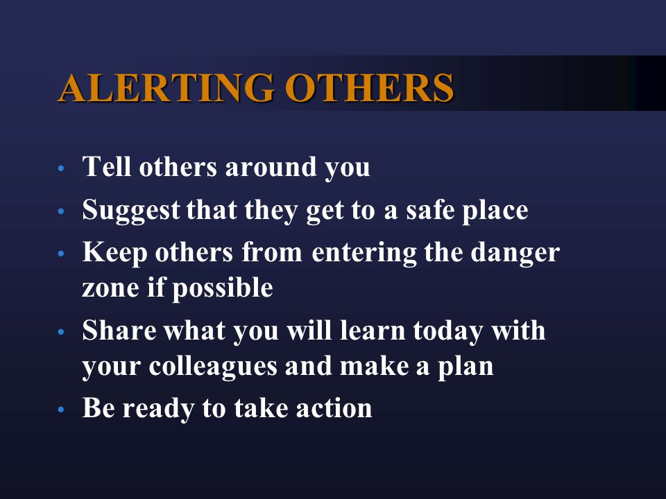 ALERTING OTHERS Tell others around you Suggest that they get to a safe place Keep others from entering the danger zone if possible Share what you will learn today with your colleagues and make a plan Be ready to take action