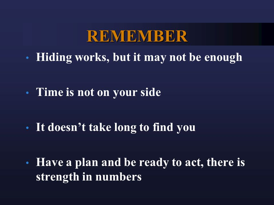 REMEMBER Hiding works, but it may not be enough Time is not on your side It doesn't take long to find you Have a plan and be ready to act, there is st