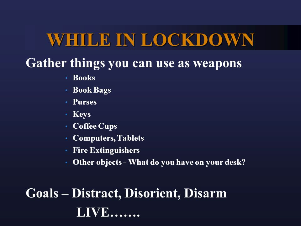 WHILE IN LOCKDOWN Gather things you can use as weapons Books Book Bags Purses Keys Coffee Cups Computers, Tablets Fire Extinguishers Other objects - What do you have on your desk.
